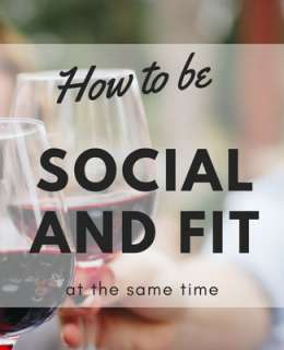 You can still be social and fit, have dinners with friends, go to parties and have a great time while getting fit